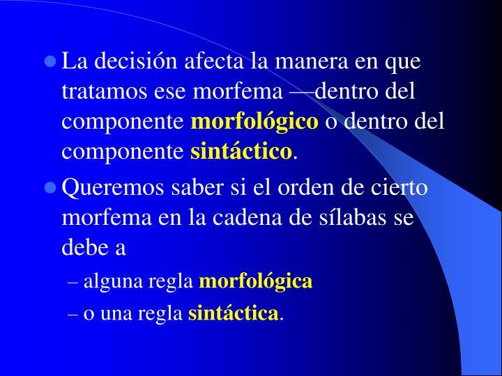 La decisión afecta la manera en que tratamos ese morfema —dentro del componente