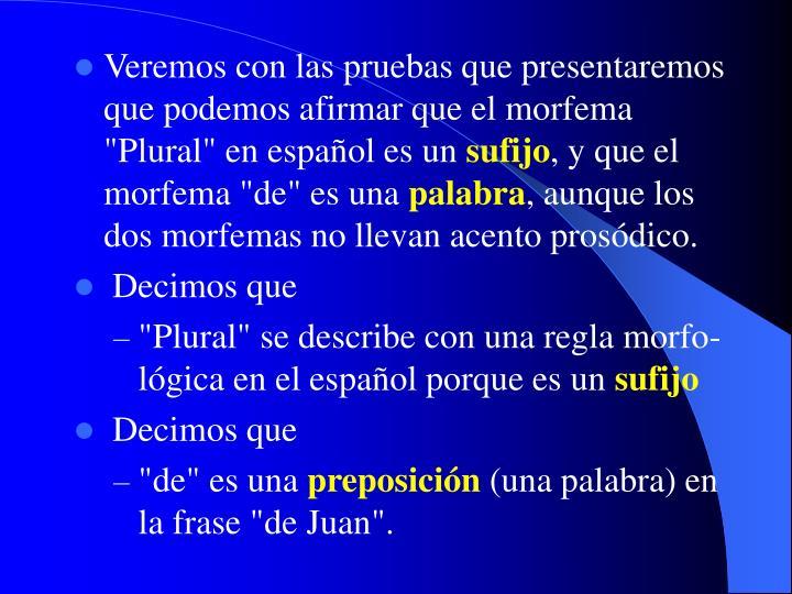 """Veremos con las pruebas que presentaremos que podemos afirmar que el morfema """"Plural"""" en español es un"""