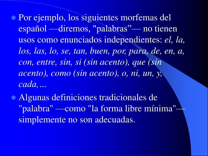 """Por ejemplo, los siguientes morfemas del español —diremos, """"palabras""""— no tienen usos como enunciados independientes:"""