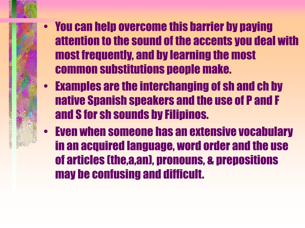 You can help overcome this barrier by paying attention to the sound of the accents you deal with most frequently, and by learning the most common substitutions people make.