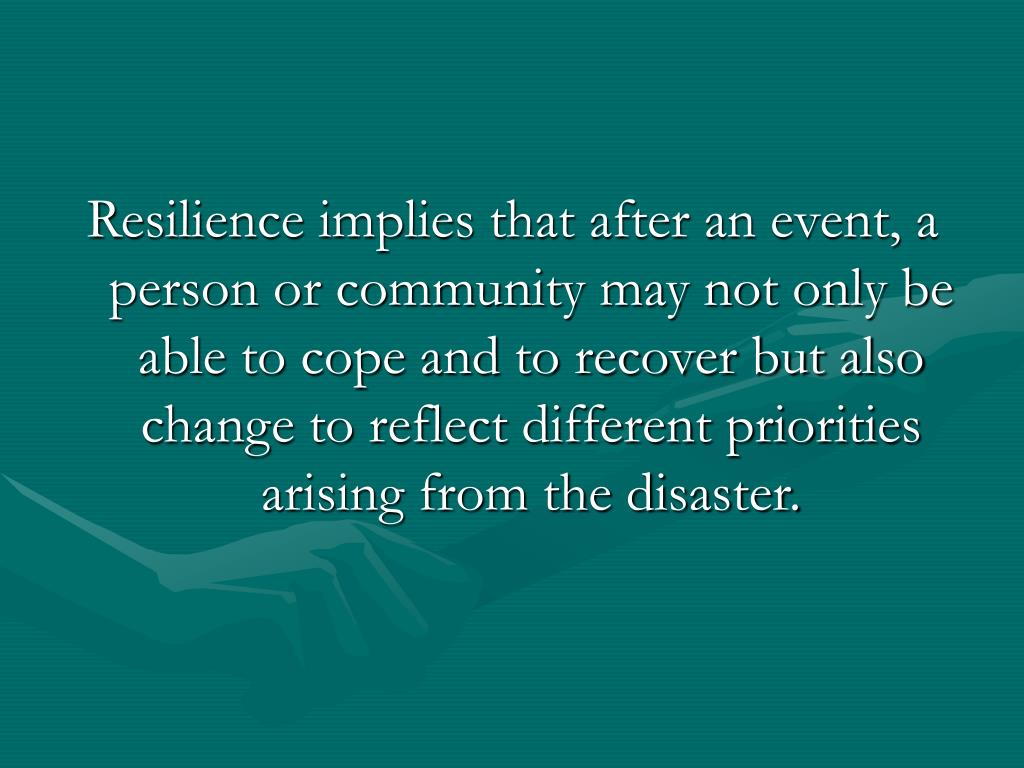 Resilience implies that after an event, a person or community may not only be able to cope and to recover but also change to reflect different priorities arising from the disaster.