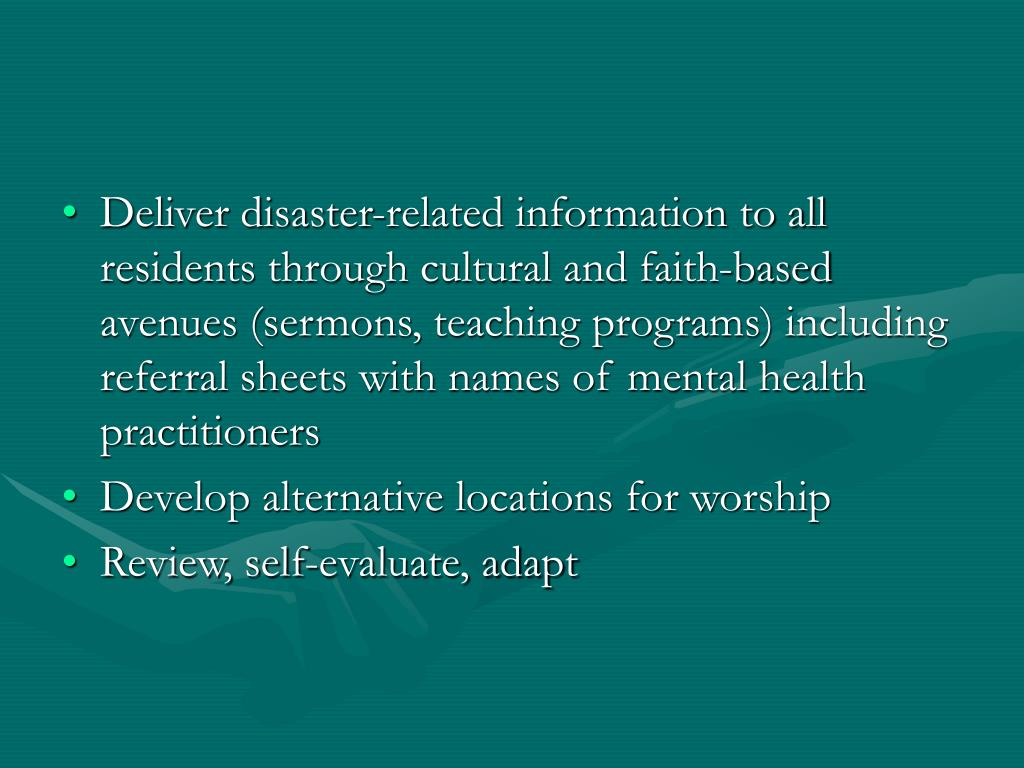 Deliver disaster-related information to all residents through cultural and faith-based avenues (sermons, teaching programs) including referral sheets with names of mental health practitioners