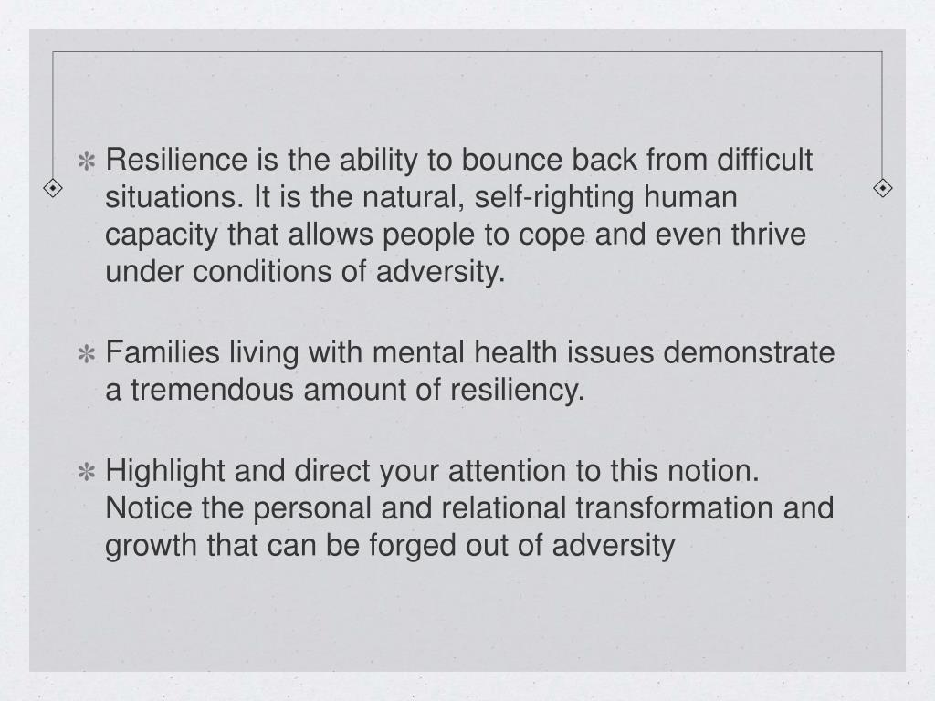 Resilience is the ability to bounce back from difficult situations. It is the natural, self-righting human capacity that allows people to cope and even thrive under conditions of adversity.