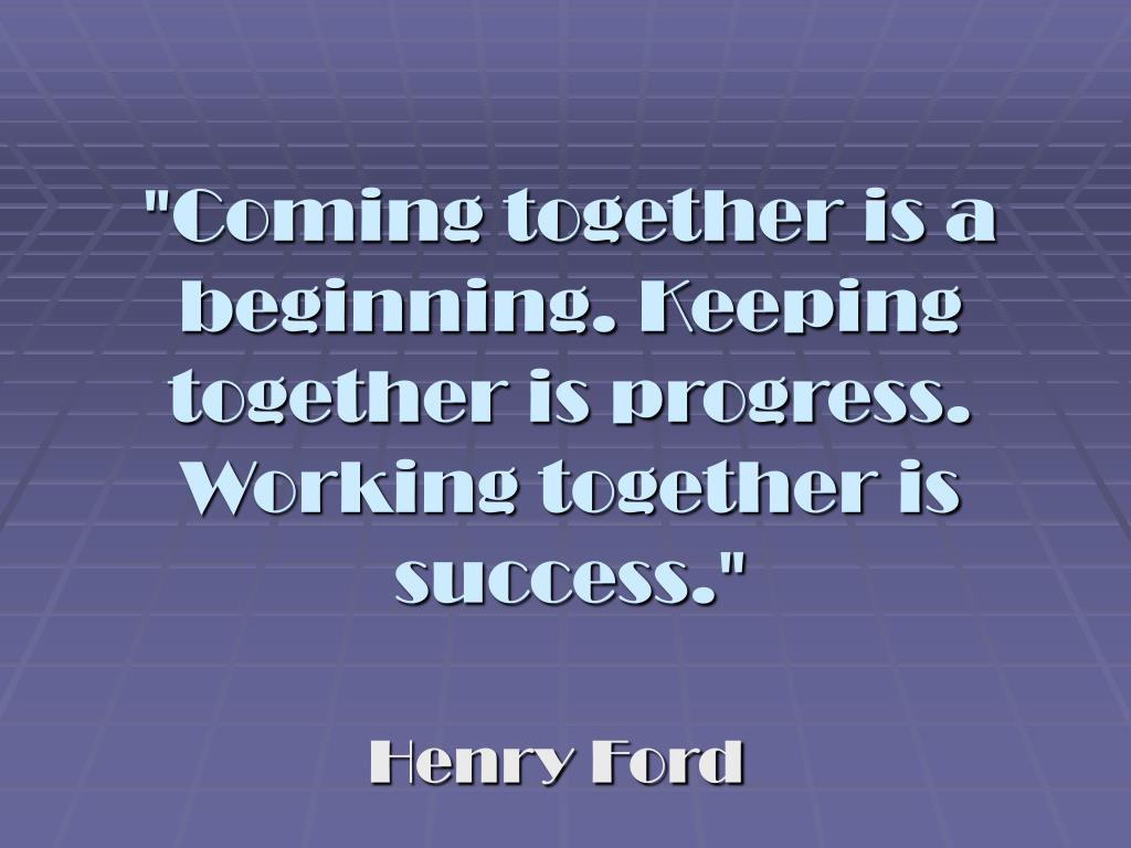"""Coming together is a beginning. Keeping together is progress. Working together is success."""