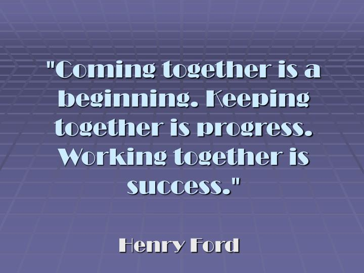 Coming together is a beginning keeping together is progress working together is success