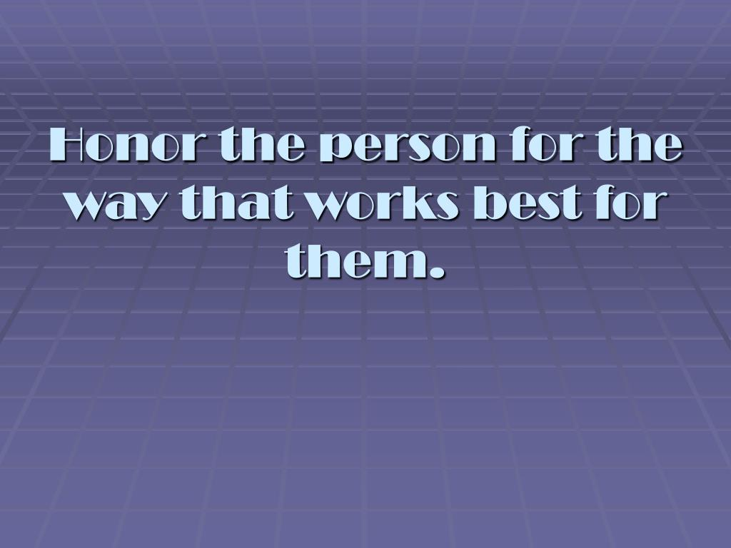 Honor the person for the way that works best for them.
