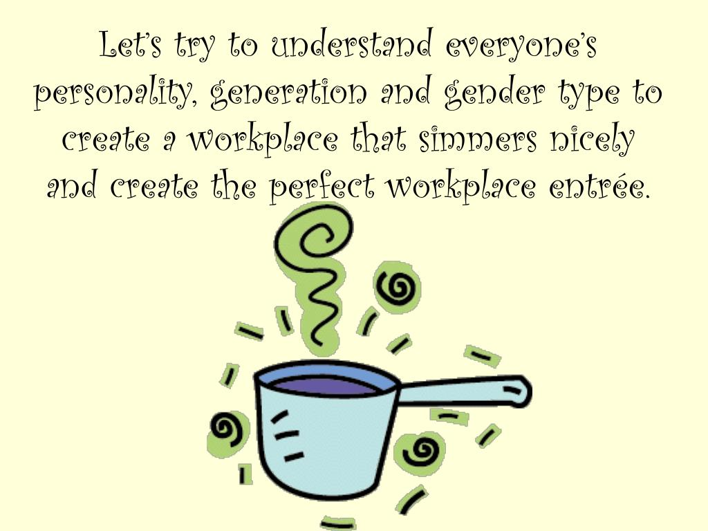 Let's try to understand everyone's personality, generation and gender type to create a workplace that simmers nicely and create the perfect workplace entrée.