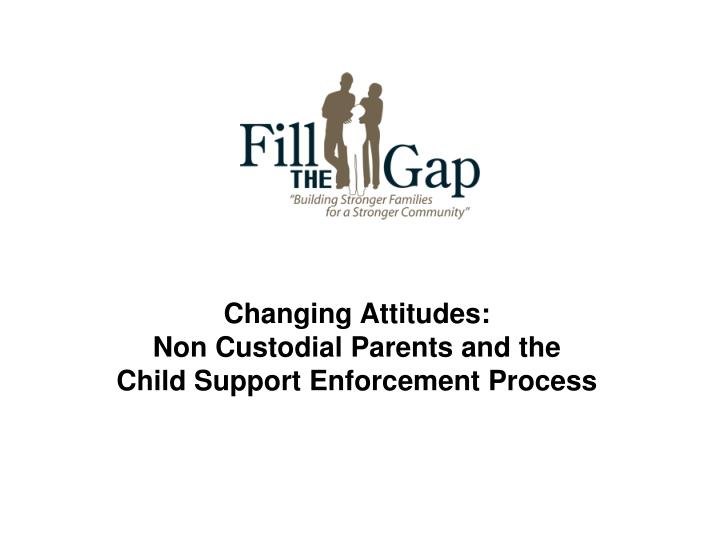 Changing attitudes non custodial parents and the child support enforcement process