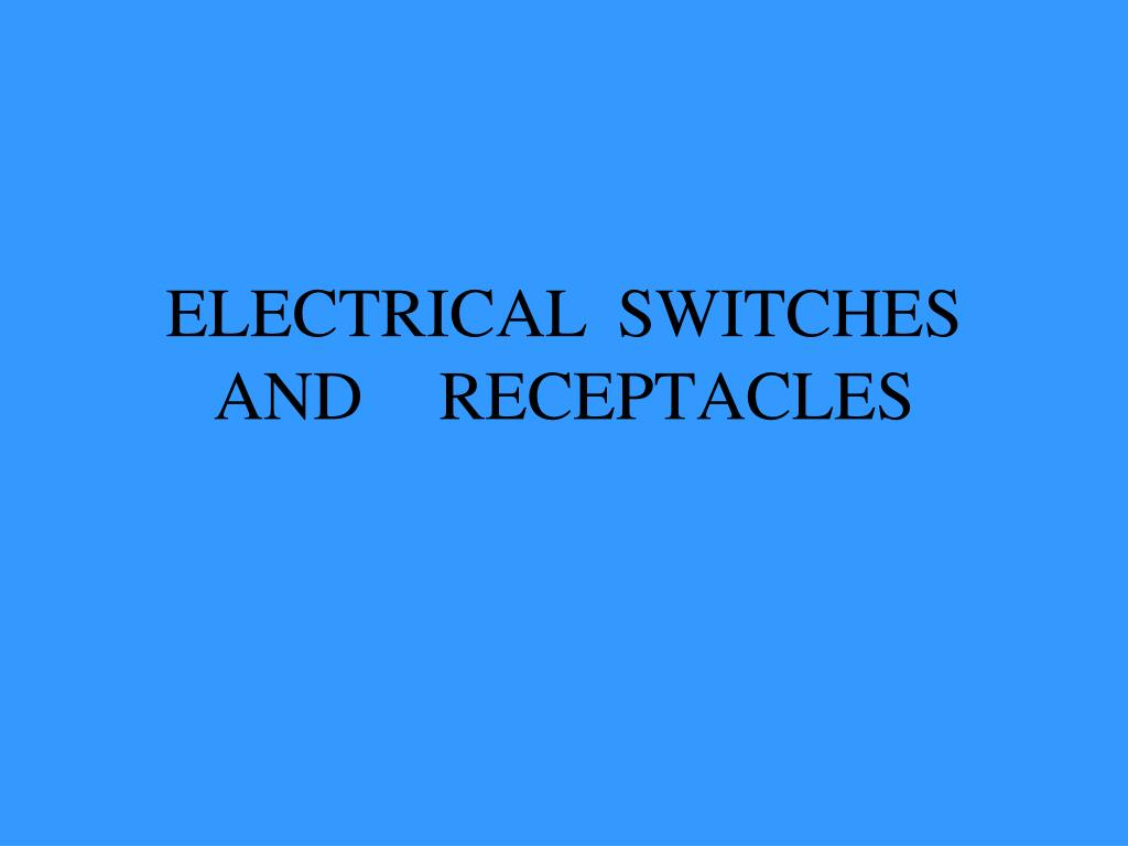 ELECTRICAL 	SWITCHES AND	RECEPTACLES