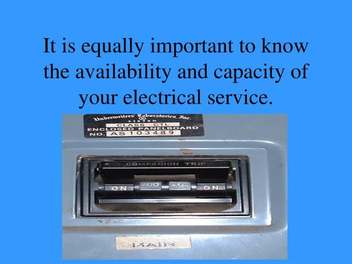 It is equally important to know the availability and capacity of your electrical service