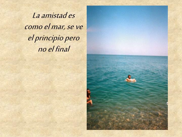 La amistad es como el mar, se ve el principio pero no el final