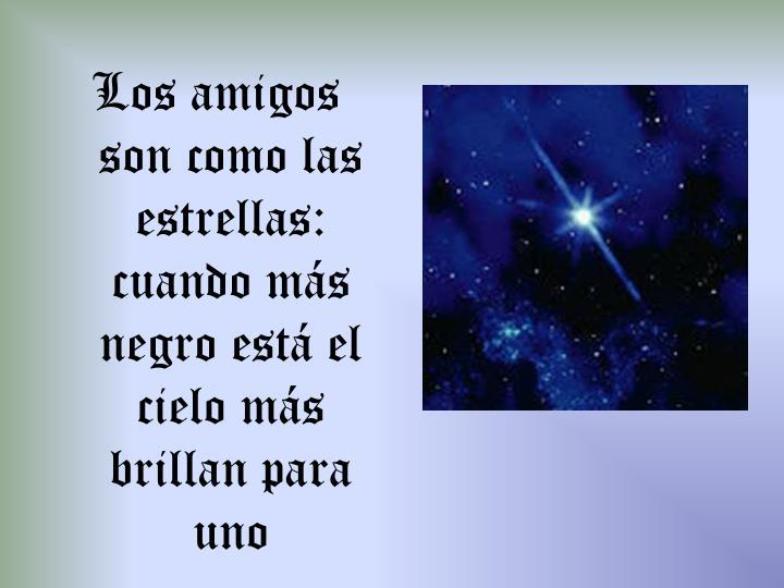 Los amigos son como las estrellas: cuando más negro está el cielo más   brillan para uno
