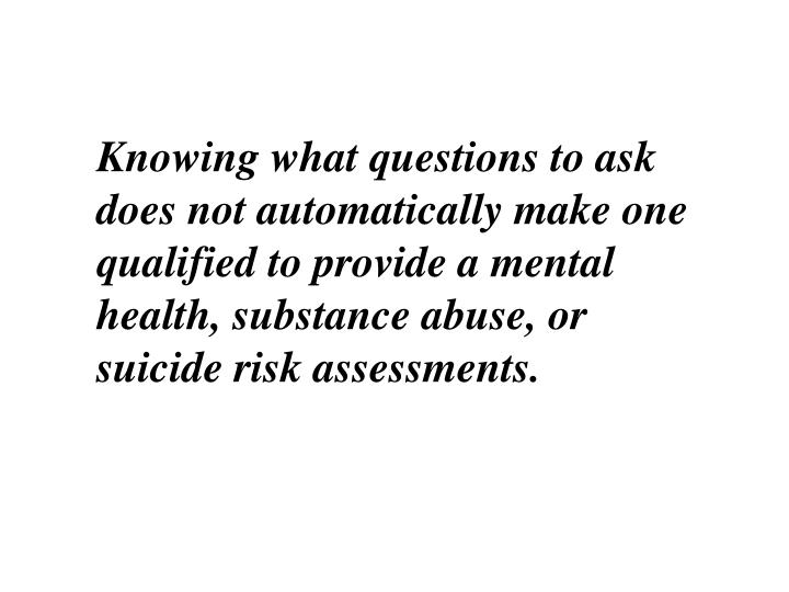 Knowing what questions to ask does not automatically make one qualified to provide a mental health, substance abuse, or suicide risk assessments.