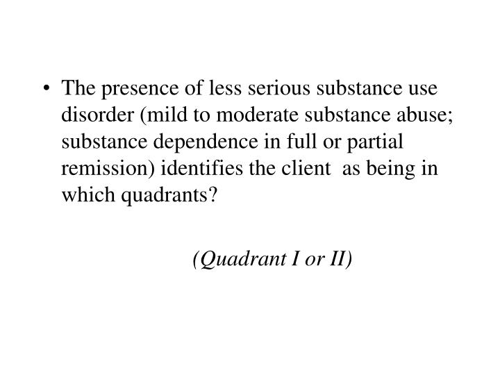 The presence of less serious substance use disorder (mild to moderate substance abuse; substance dependence in full or partial remission) identifies the client  as being in which quadrants?