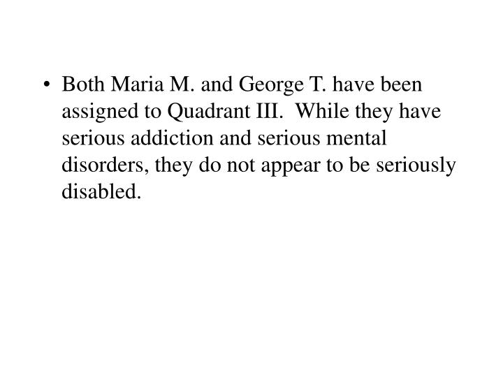 Both Maria M. and George T. have been assigned to Quadrant III.  While they have serious addiction and serious mental disorders, they do not appear to be seriously disabled.