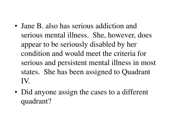 Jane B. also has serious addiction and serious mental illness.  She, however, does appear to be seriously disabled by her condition and would meet the criteria for serious and persistent mental illness in most states.  She has been assigned to Quadrant IV.