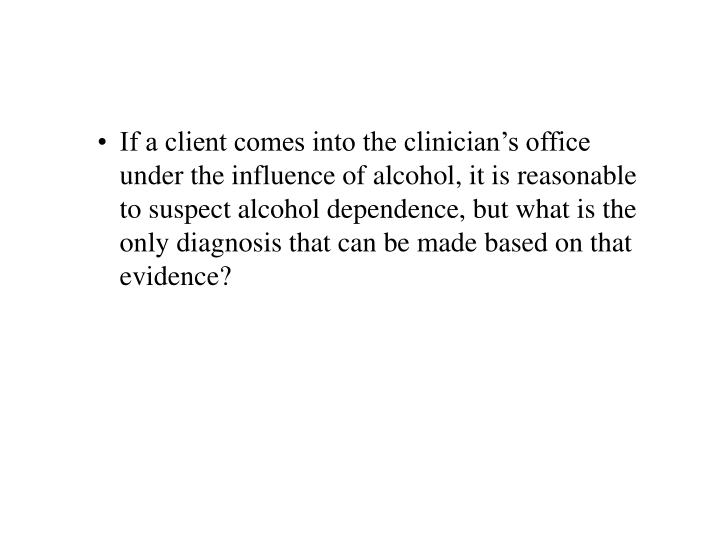 If a client comes into the clinician's office under the influence of alcohol, it is reasonable to suspect alcohol dependence, but what is the only diagnosis that can be made based on that evidence?