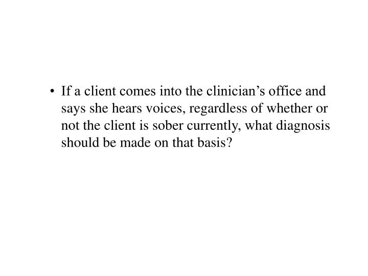 If a client comes into the clinician's office and says she hears voices, regardless of whether or not the client is sober currently, what diagnosis should be made on that basis?