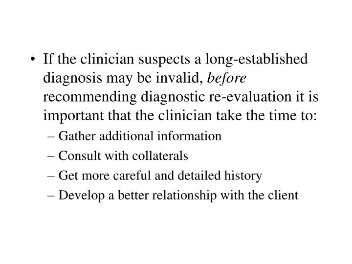 If the clinician suspects a long-established diagnosis may be invalid,