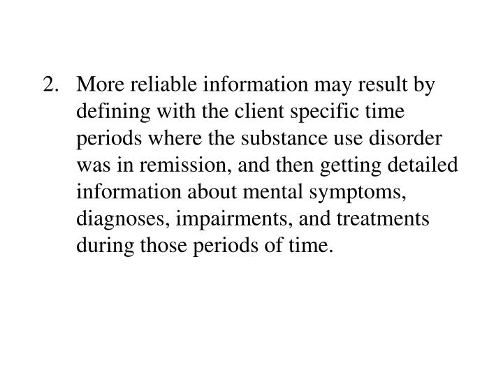 2.More reliable information may result by defining with the client specific time periods where the substance use disorder was in remission, and then getting detailed information about mental symptoms, diagnoses, impairments, and treatments during those periods of time.