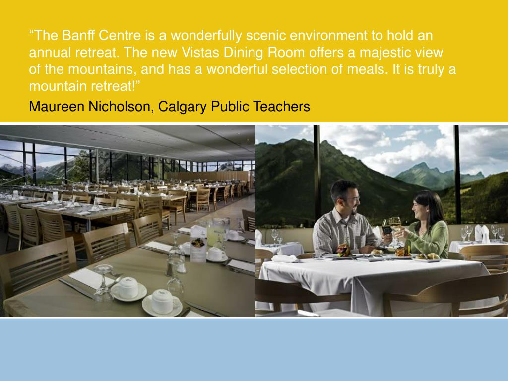 """The Banff Centre is a wonderfully scenic environment to hold an annual retreat. The new Vistas Dining Room offers a majestic view of the mountains, and has a wonderful selection of meals. It is truly a mountain retreat!"""