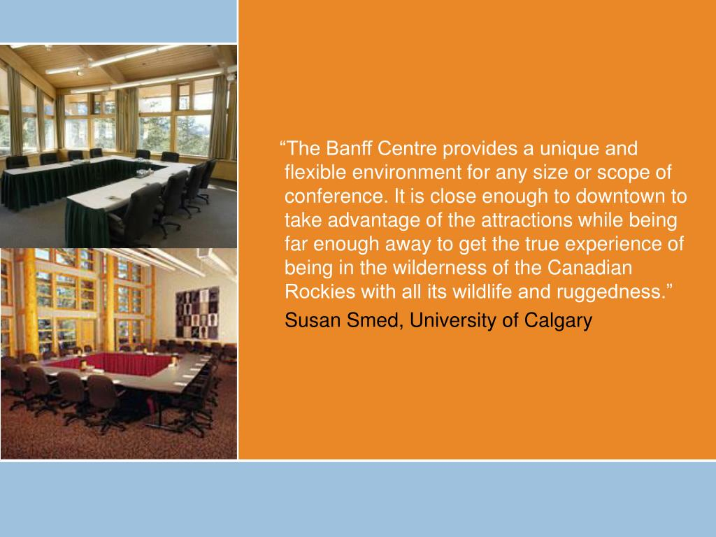 """The Banff Centre provides a unique and flexible environment for any size or scope of conference. It is close enough to downtown to take advantage of the attractions while being far enough away to get the true experience of being in the wilderness of the Canadian Rockies with all its wildlife and ruggedness."""