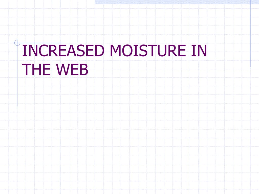 INCREASED MOISTURE IN THE WEB