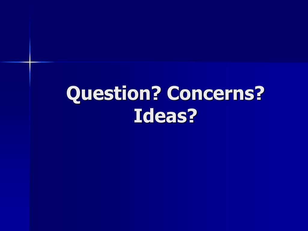 Question? Concerns? Ideas?