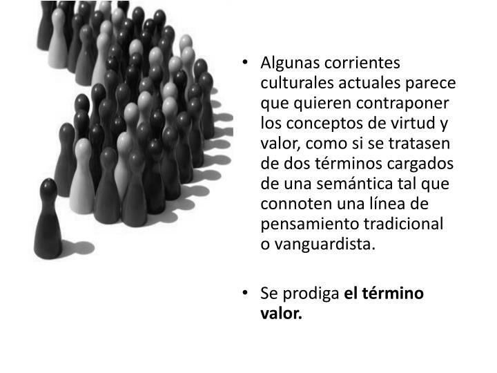 Algunas corrientes culturales actuales parece que quieren contraponer los conceptos de virtud y valor, como si se tratasen de dos términos cargados de una semántica tal que connoten una línea de pensamiento tradicional o vanguardista