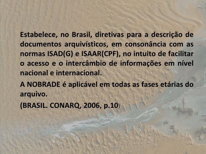 Estabelece, no Brasil, diretivas para a descrio de documentos arquivsticos, em consonncia com as normas ISAD(G) e ISAAR(CPF), no intuito de facilitar o acesso e o intercmbio de informaes em nvel nacional e internacional.