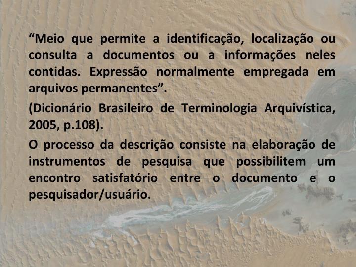 Meio que permite a identificao, localizao ou consulta a documentos ou a informaes neles contidas. Expresso normalmente empregada em arquivos permanentes.
