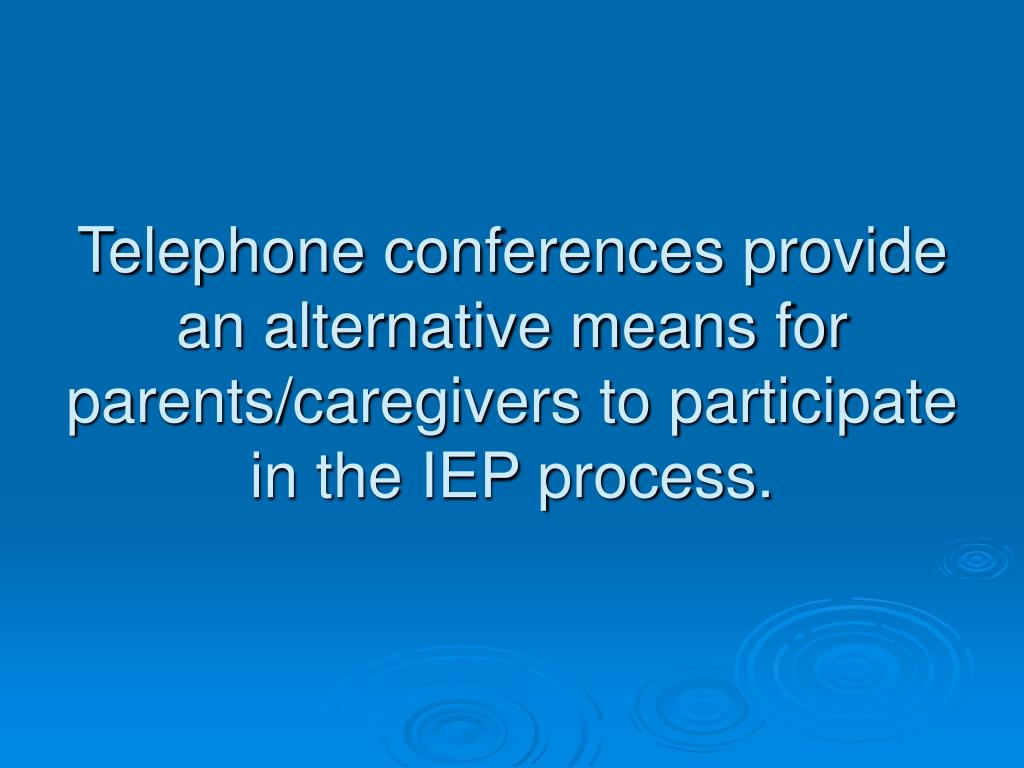 Telephone conferences provide an alternative means for parents/caregivers to participate in the IEP process.