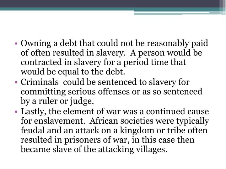 Owning a debt that could not be reasonably paid of often resulted in slavery.  A person would be contracted in slavery for a period time that would be equal to the debt.