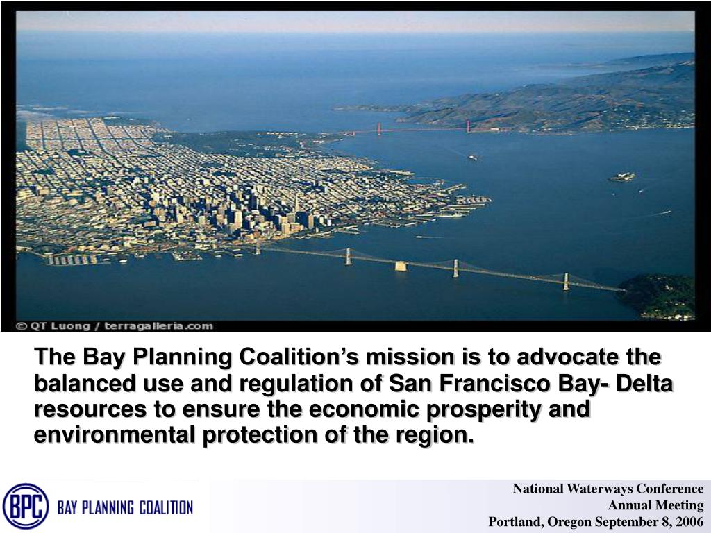 The Bay Planning Coalition's mission is to advocate the balanced use and regulation of San Francisco Bay- Delta resources to ensure the economic prosperity and environmental protection of the region.