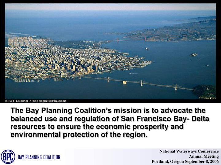 The Bay Planning Coalition's mission is to advocate the balanced use and regulation of San Francis...