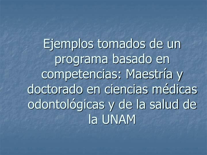 Ejemplos tomados de un programa basado en competencias: Maestría y doctorado en ciencias médicas odontológicas y de la salud de la UNAM