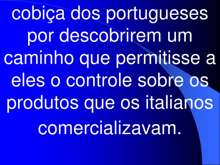 cobiça dos portugueses por descobrirem um caminho que permitisse a eles o controle sobre os produtos que os italianos comercializavam.