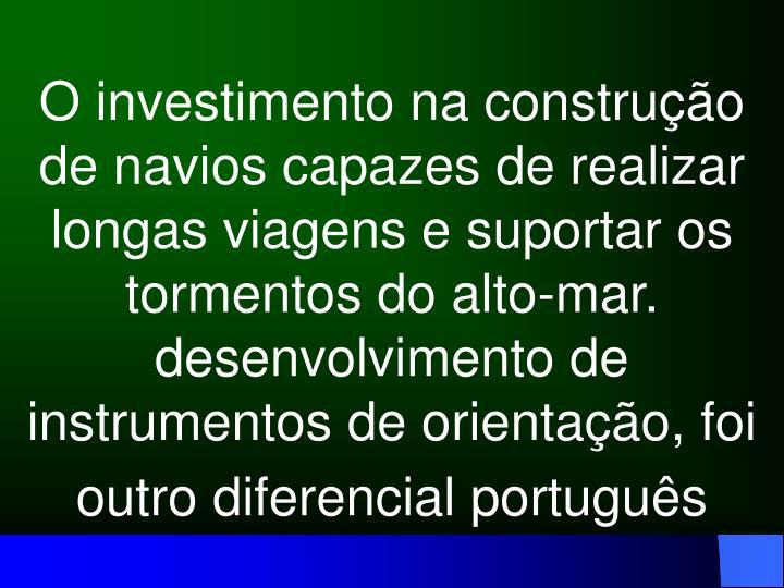 O investimento na construção de navios capazes de realizar longas viagens e suportar os tormentos do alto-mar. desenvolvimento de instrumentos de orientação, foi outro diferencial português