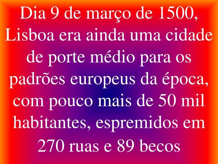 Dia 9 de março de 1500, Lisboa era ainda uma cidade de porte médio para os padrões europeus da época, com pouco mais de 50 mil habitantes, espremidos em 270 ruas e 89 becos