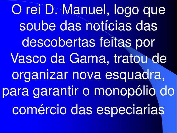 O rei D. Manuel, logo que soube das notícias das descobertas feitas por Vasco da Gama, tratou de organizar nova esquadra, para garantir o monopólio do comércio das especiarias