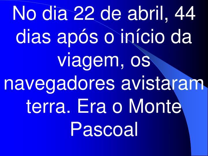No dia 22 de abril, 44 dias após o início da viagem, os navegadores avistaram terra. Era o Monte Pascoal