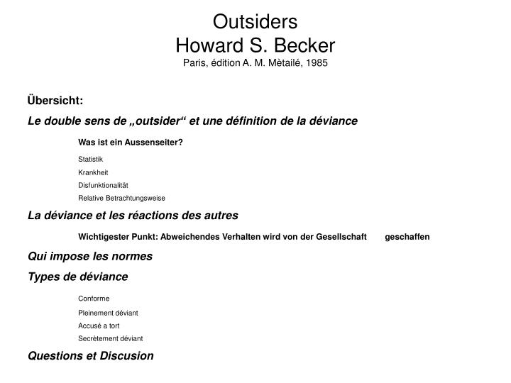 outsiders howard s becker Outsiders add to my bookmarks export citation type chapter author(s) howard s becker page start 1 page end 18 is part of book title outsiders: studies in the sociology of deviance author(s) becker, howard s date 1973 publisher free press pub place new york isbn-10 0029021405 digitisation to view the digitised content for this item please.