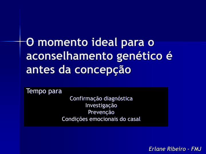 O momento ideal para o aconselhamento genético é antes da concepção