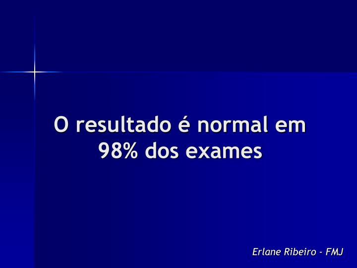 O resultado é normal em 98% dos exames