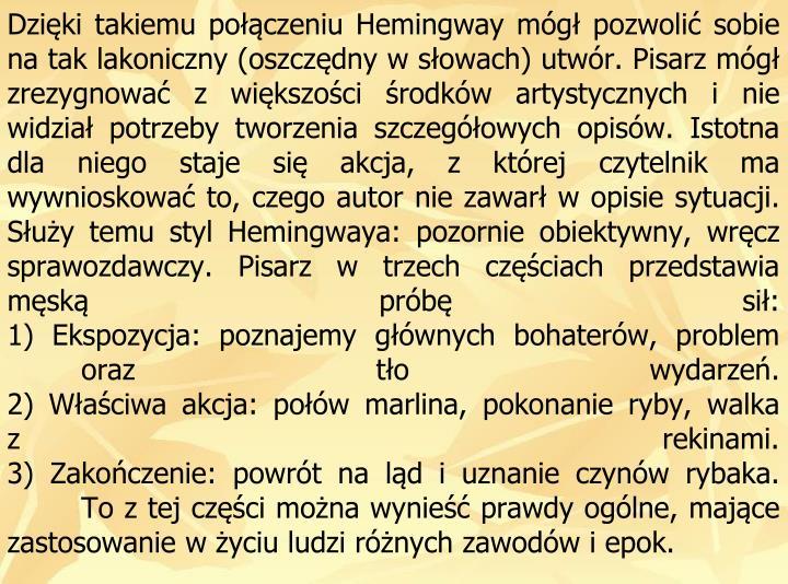 Dziki takiemu poczeniu Hemingway mg pozwoli sobie na tak lakoniczny (oszczdny w sowach) utwr. Pisarz mg zrezygnowa z wikszoci rodkw artystycznych inie widzia potrzeby tworzenia szczegowych opisw. Istotna dla niego staje si akcja, z ktrej czytelnik ma wywnioskowa to, czego autor nie zawar w opisie sytuacji. Suy temu styl Hemingwaya: pozornie obiektywny, wrcz sprawozdawczy. Pisarz w trzech czciach przedstawia msk prb si: