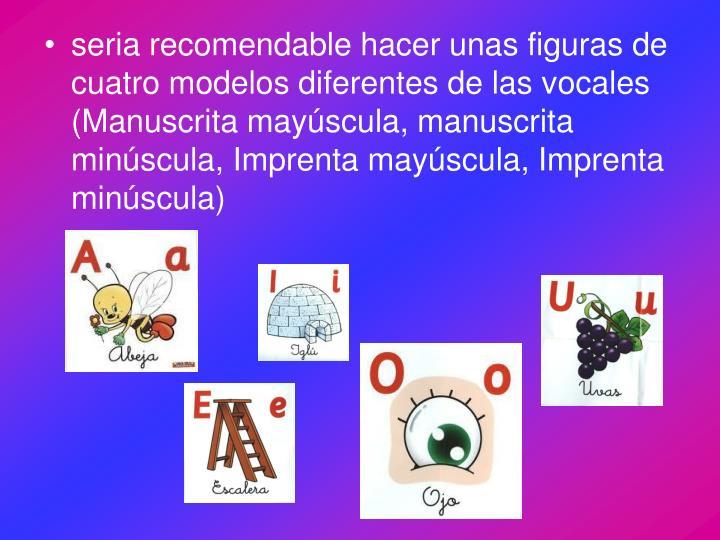 seria recomendable hacer unas figuras de cuatro modelos diferentes de las vocales (Manuscrita mayúscula, manuscrita minúscula, Imprenta mayúscula, Imprenta minúscula)