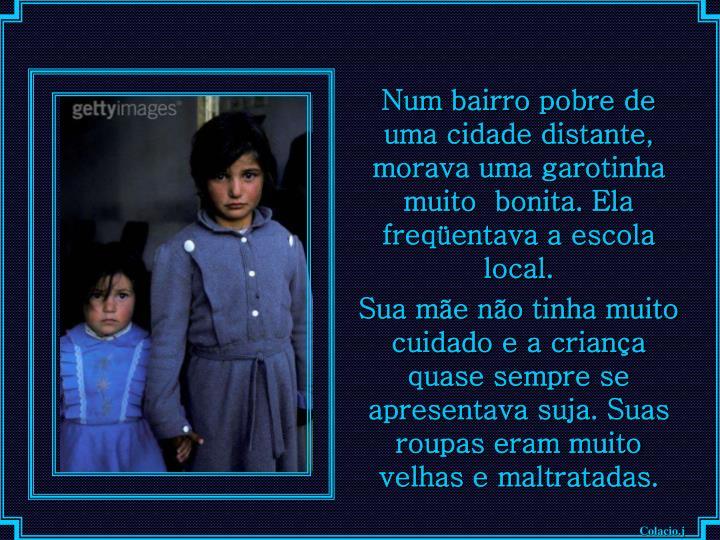Num bairro pobre de uma cidade distante, morava uma garotinha  muito  bonita. Ela freqüentava a escola local.