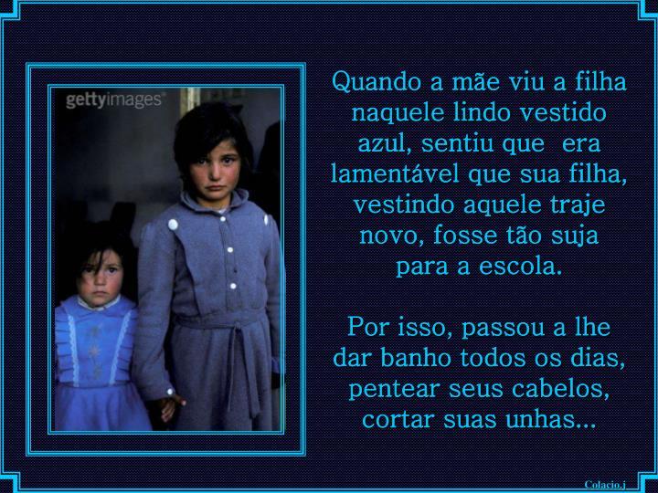 Quando a mãe viu a filha  naquele lindo vestido azul, sentiu que  era lamentável que sua filha, vestindo aquele traje novo, fosse tão suja para a escola.
