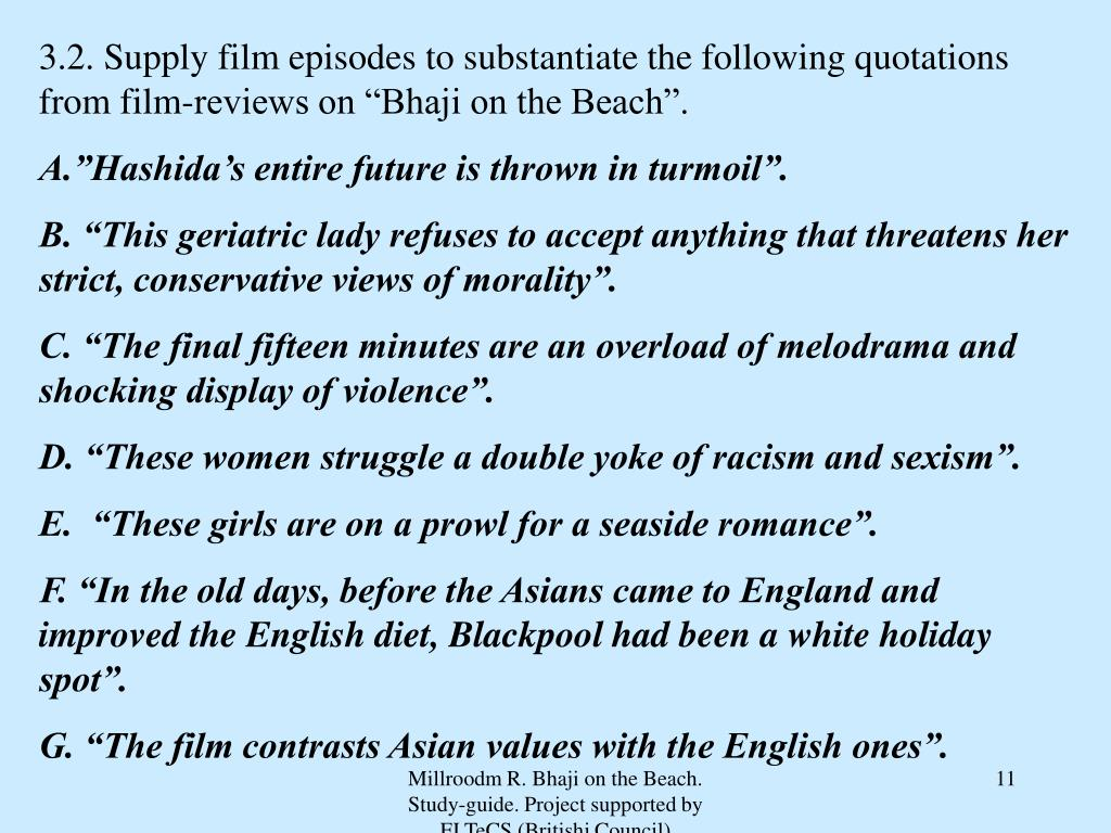 "3.2. Supply film episodes to substantiate the following quotations from film-reviews on ""Bhaji on the Beach""."