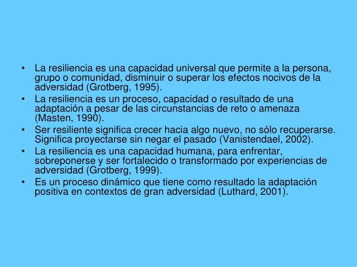 La resiliencia es una capacidad universal que permite a la persona, grupo o comunidad, disminuir o superar los efectos nocivos de la adversidad (Grotberg, 1995).